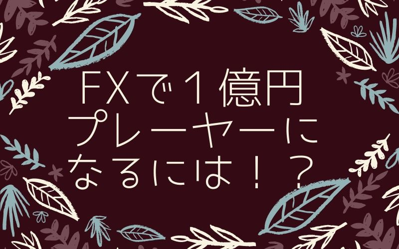 FXで1億円プレイヤーになるには!?