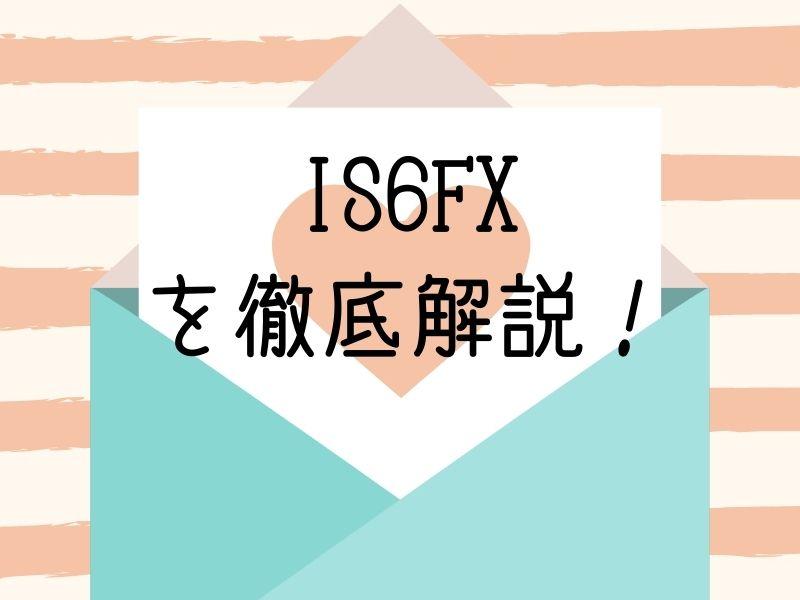 IS6FX を徹底解説!